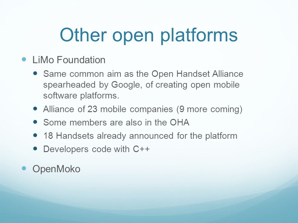 Other open platforms LiMo Foundation Same common aim as the Open Handset Alliance spearheaded by Google, of creating open mobile software platforms. A