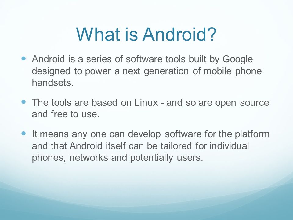 What is Android? Android is a series of software tools built by Google designed to power a next generation of mobile phone handsets. The tools are bas