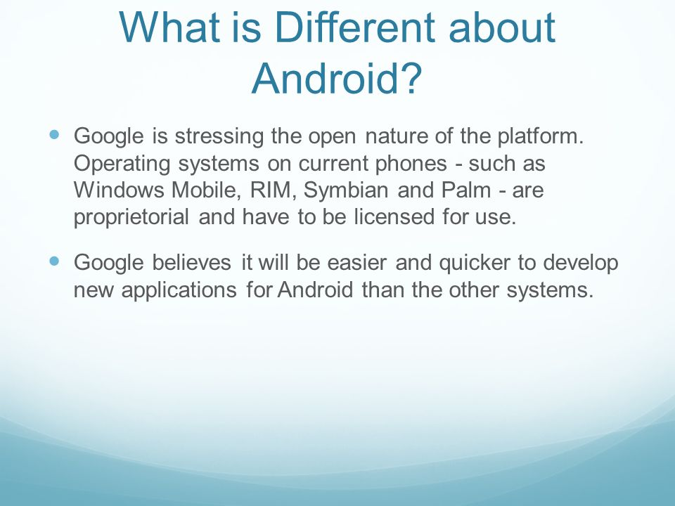 What is Different about Android? Google is stressing the open nature of the platform. Operating systems on current phones - such as Windows Mobile, RI