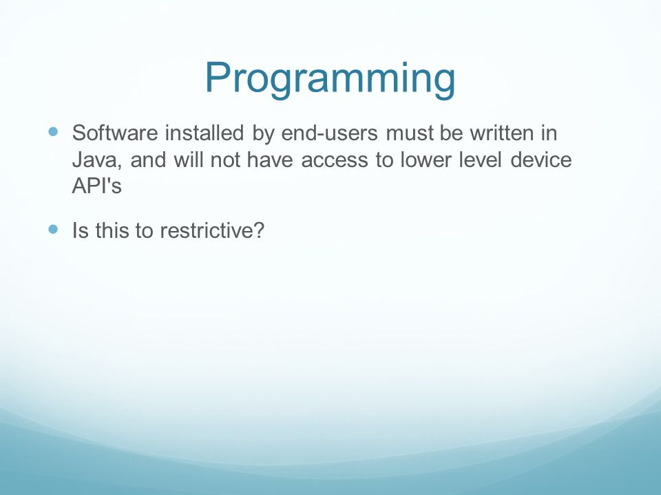Programming Software installed by end-users must be written in Java, and will not have access to lower level device API's Is this to restrictive?