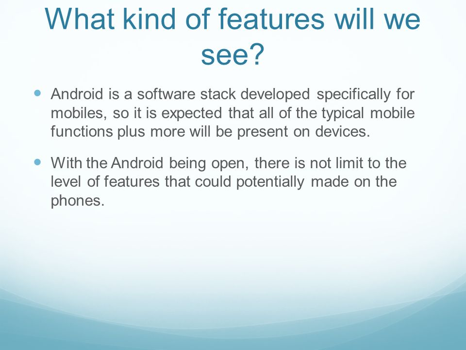 What kind of features will we see? Android is a software stack developed specifically for mobiles, so it is expected that all of the typical mobile fu