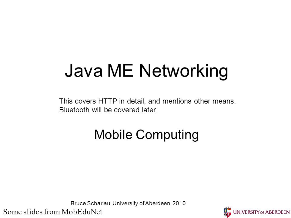 Bruce Scharlau, University of Aberdeen, 2010 Java ME Networking Mobile Computing Some slides from MobEduNet This covers HTTP in detail, and mentions other means.