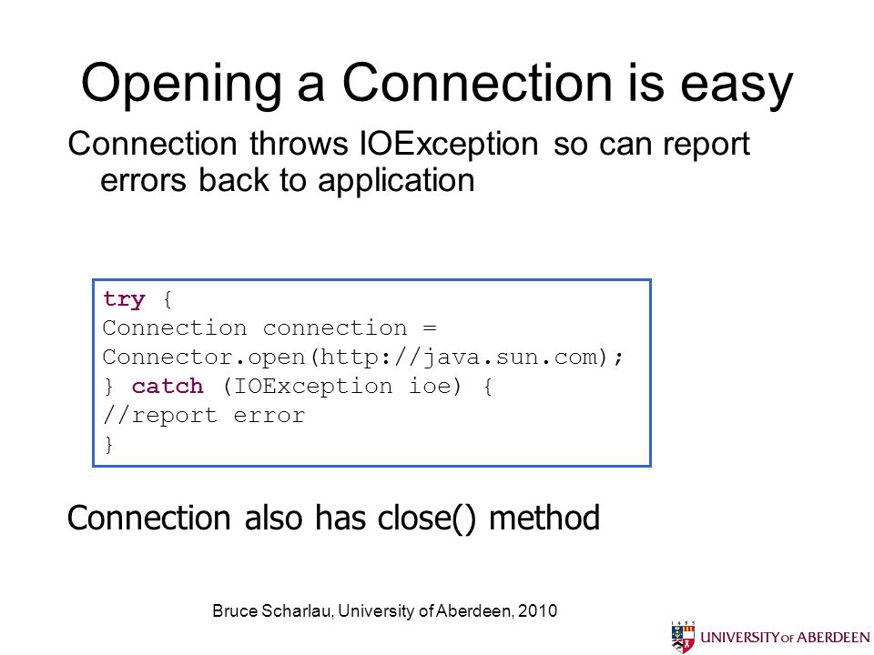 Bruce Scharlau, University of Aberdeen, 2010 Opening a Connection is easy Connection throws IOException so can report errors back to application try { Connection connection = Connector.open(http://java.sun.com); } catch (IOException ioe) { //report error } Connection also has close() method