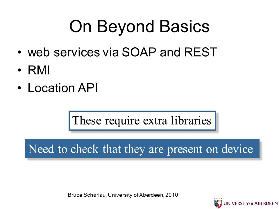 On Beyond Basics web services via SOAP and REST RMI Location API These require extra libraries Need to check that they are present on device
