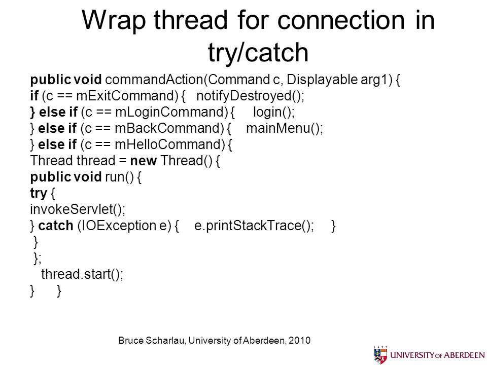 Bruce Scharlau, University of Aberdeen, 2010 Wrap thread for connection in try/catch public void commandAction(Command c, Displayable arg1) { if (c == mExitCommand) { notifyDestroyed(); } else if (c == mLoginCommand) { login(); } else if (c == mBackCommand) { mainMenu(); } else if (c == mHelloCommand) { Thread thread = new Thread() { public void run() { try { invokeServlet(); } catch (IOException e) { e.printStackTrace(); } } }; thread.start(); }
