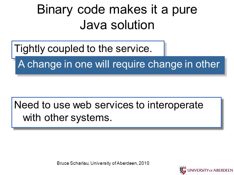 Bruce Scharlau, University of Aberdeen, 2010 Binary code makes it a pure Java solution Tightly coupled to the service.
