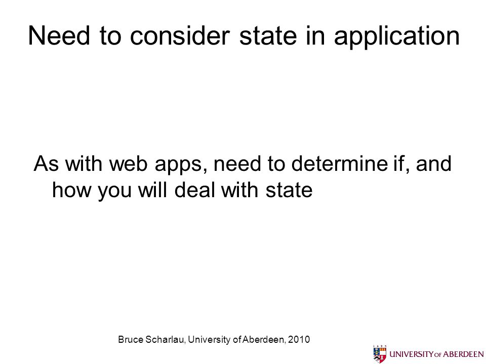 Bruce Scharlau, University of Aberdeen, 2010 Need to consider state in application As with web apps, need to determine if, and how you will deal with state
