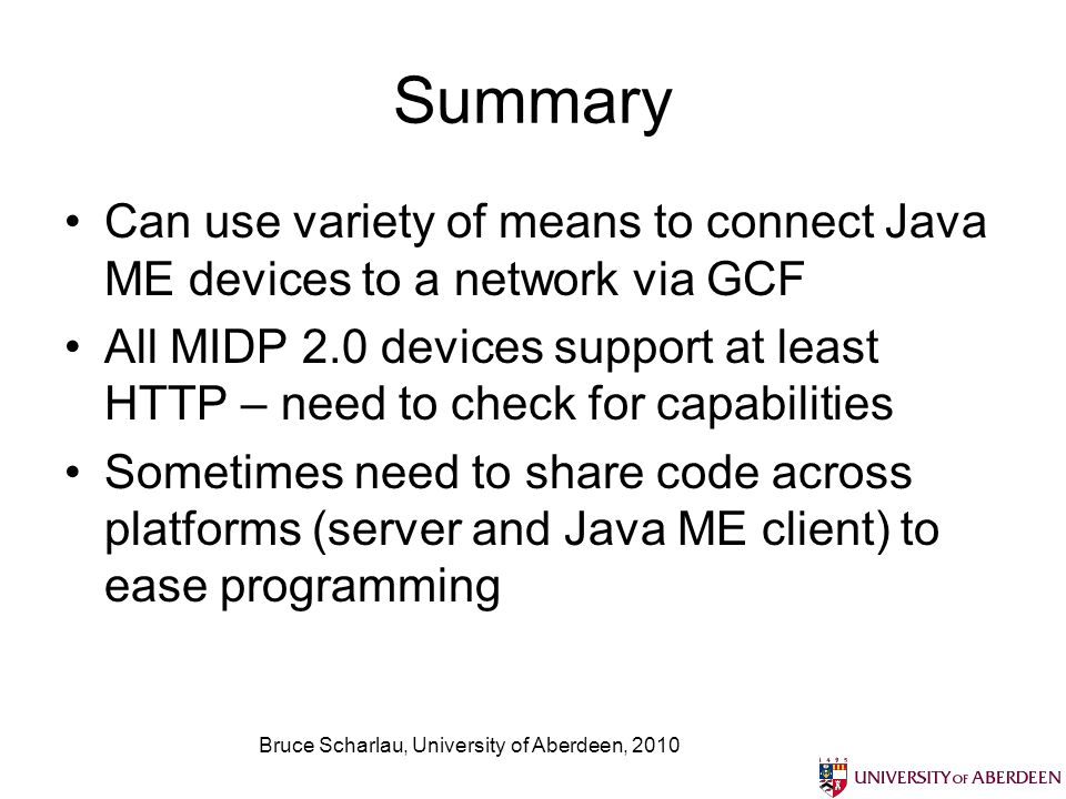 Bruce Scharlau, University of Aberdeen, 2010 Summary Can use variety of means to connect Java ME devices to a network via GCF All MIDP 2.0 devices support at least HTTP – need to check for capabilities Sometimes need to share code across platforms (server and Java ME client) to ease programming