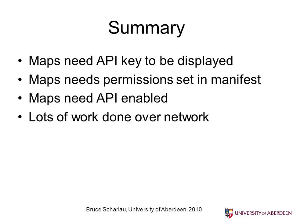 Summary Maps need API key to be displayed Maps needs permissions set in manifest Maps need API enabled Lots of work done over network Bruce Scharlau, University of Aberdeen, 2010