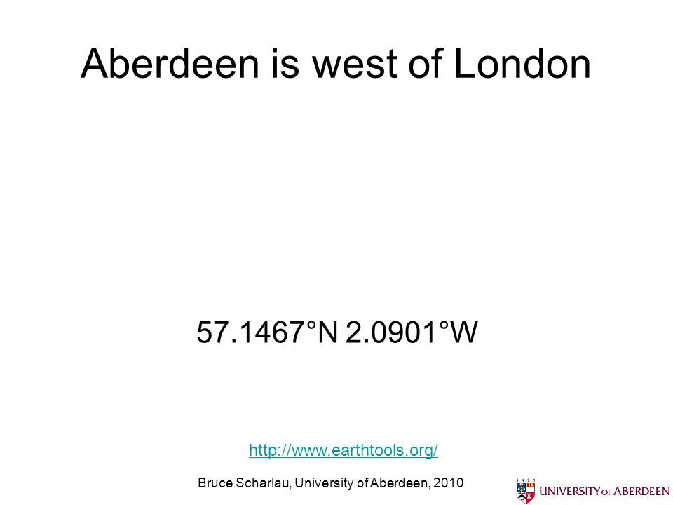 Aberdeen is west of London Bruce Scharlau, University of Aberdeen, °N °W