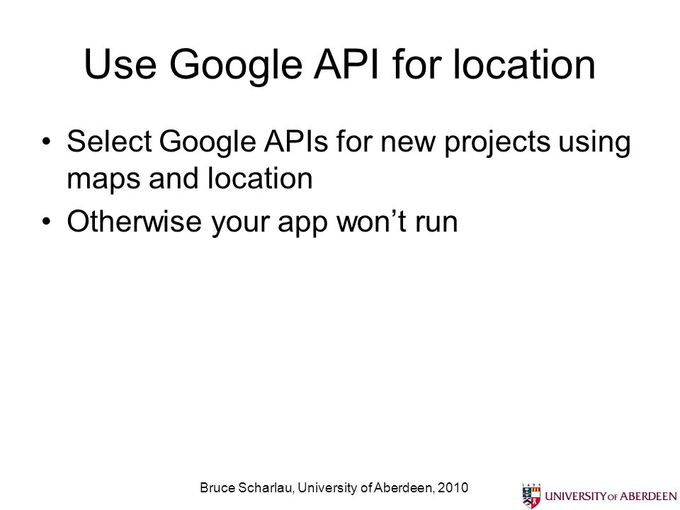 Use Google API for location Select Google APIs for new projects using maps and location Otherwise your app wont run Bruce Scharlau, University of Aberdeen, 2010