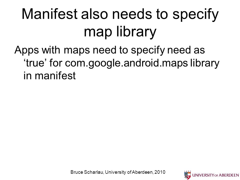 Manifest also needs to specify map library Apps with maps need to specify need astrue for com.google.android.maps library in manifest Bruce Scharlau, University of Aberdeen, 2010