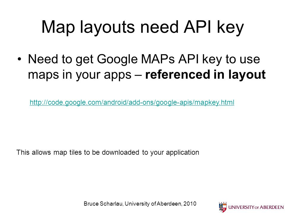 Map layouts need API key Need to get Google MAPs API key to use maps in your apps – referenced in layout Bruce Scharlau, University of Aberdeen, This allows map tiles to be downloaded to your application