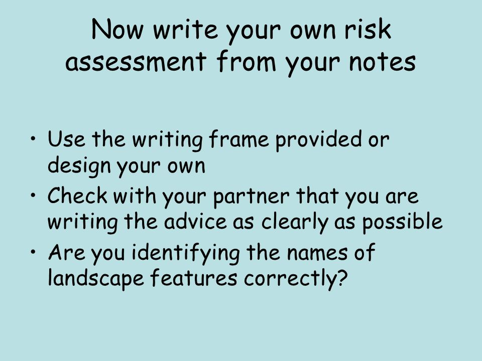Now write your own risk assessment from your notes Use the writing frame provided or design your own Check with your partner that you are writing the