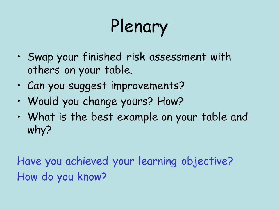 Plenary Swap your finished risk assessment with others on your table.