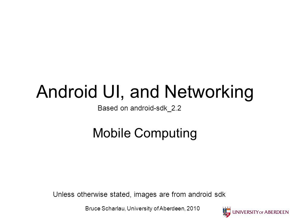 Bruce Scharlau, University of Aberdeen, 2010 Android UI, and Networking Mobile Computing Based on android-sdk_2.2 Unless otherwise stated, images are from android sdk