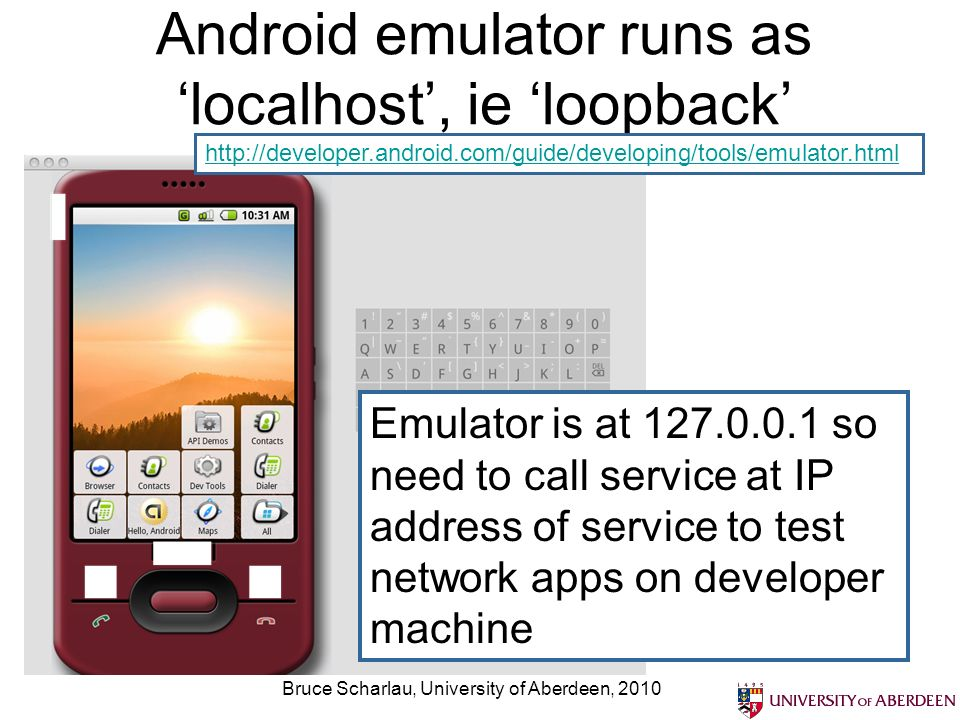 Bruce Scharlau, University of Aberdeen, 2010 Android emulator runs as localhost, ie loopback Emulator is at 127.0.0.1 so need to call service at IP ad