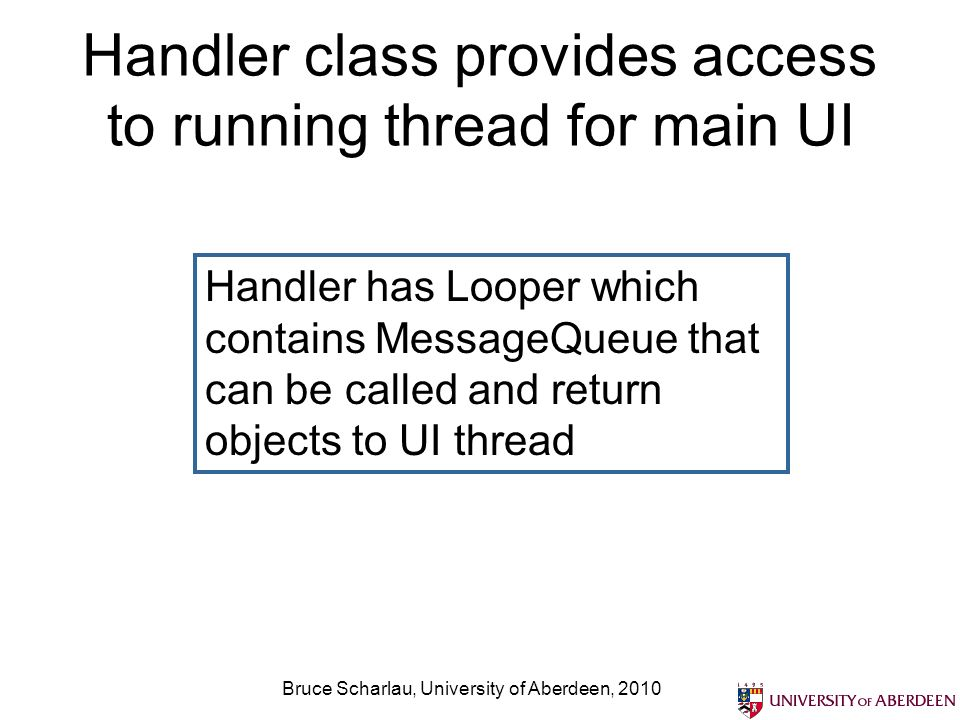Handler class provides access to running thread for main UI Bruce Scharlau, University of Aberdeen, 2010 Handler has Looper which contains MessageQueu