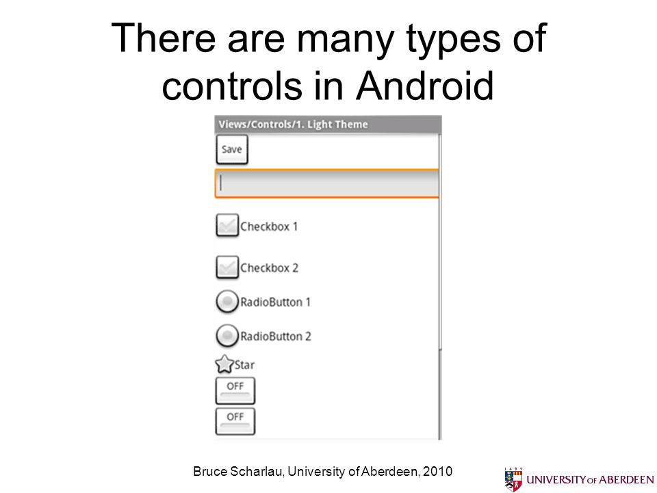 There are many types of controls in Android Bruce Scharlau, University of Aberdeen, 2010