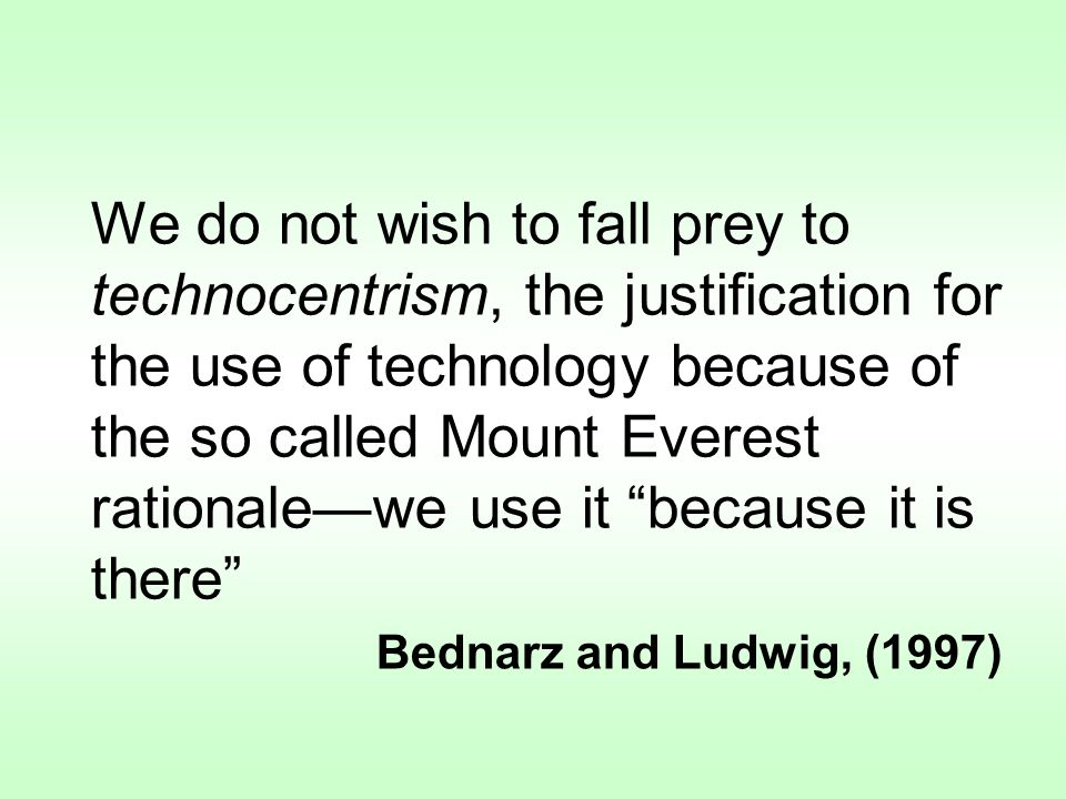 We do not wish to fall prey to technocentrism, the justification for the use of technology because of the so called Mount Everest rationalewe use it because it is there Bednarz and Ludwig, (1997)