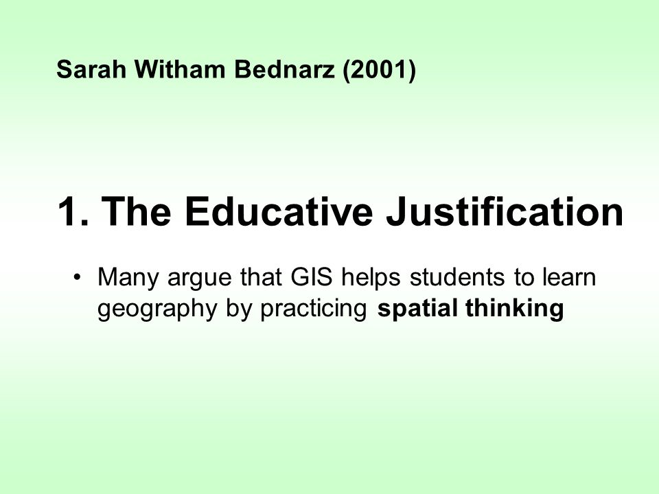 1. The Educative Justification Many argue that GIS helps students to learn geography by practicing spatial thinking Sarah Witham Bednarz (2001)