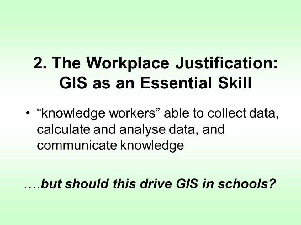 2. The Workplace Justification: GIS as an Essential Skill knowledge workers able to collect data, calculate and analyse data, and communicate knowledg