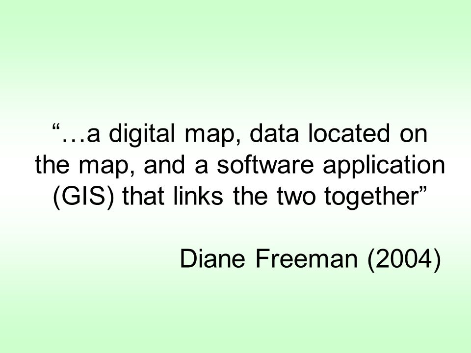 …a digital map, data located on the map, and a software application (GIS) that links the two together Diane Freeman (2004)