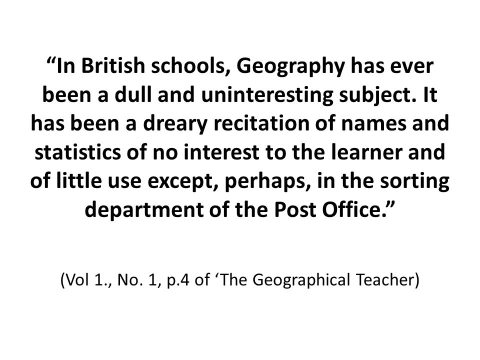 In British schools, Geography has ever been a dull and uninteresting subject. It has been a dreary recitation of names and statistics of no interest t