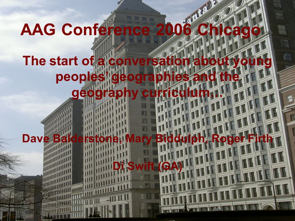 AAG Conference 2006 Chicago The start of a conversation about young peoples geographies and the geography curriculum… Dave Balderstone, Mary Biddulph, Roger Firth Di Swift (GA)
