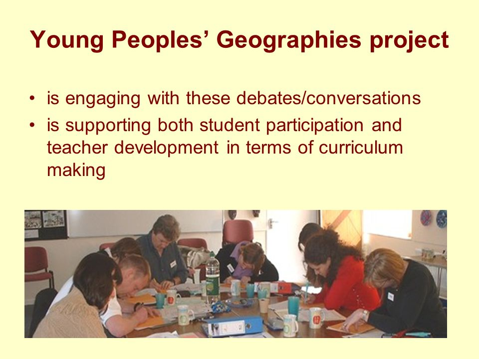 Aims of the project Establish conversations about young peoples geographies between students, geography teachers, academic geographers and teacher educators that will inform a dynamic process of curriculum making Explore the ways in which students and teachers collaboratively can use the lived experiences of young people to inform the process of curriculum making in school geography Develop pedagogies through which young people can use their lived experiences to develop their geographical understanding