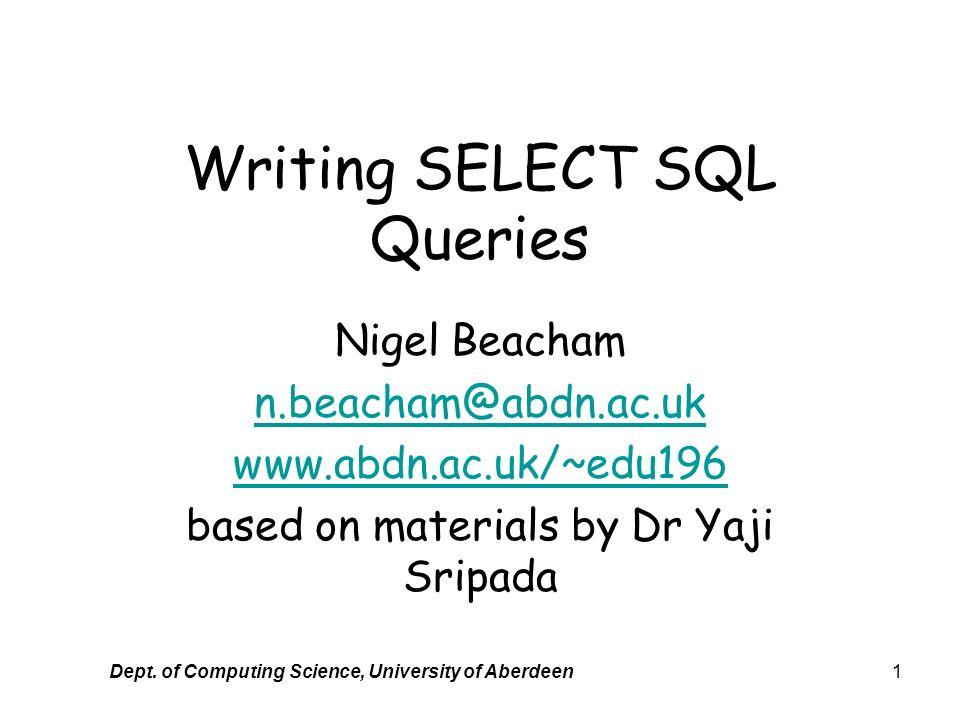 Dept. of Computing Science, University of Aberdeen1 Writing SELECT SQL Queries Nigel Beacham n.beacham@abdn.ac.uk www.abdn.ac.uk/~edu196 based on mate