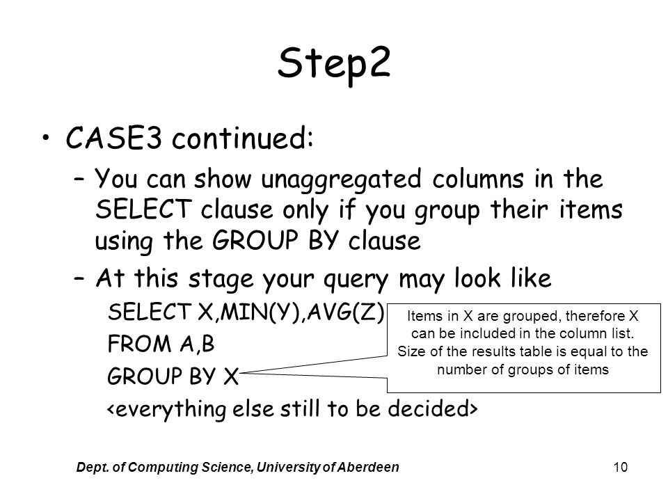 Dept. of Computing Science, University of Aberdeen10 Step2 CASE3 continued: –You can show unaggregated columns in the SELECT clause only if you group
