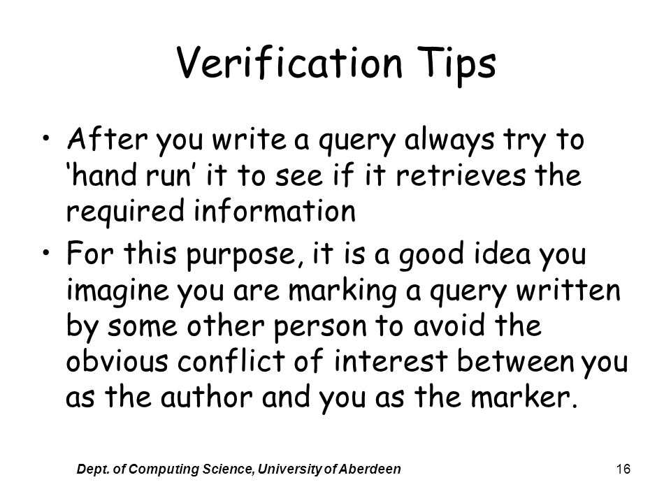 Dept. of Computing Science, University of Aberdeen16 Verification Tips After you write a query always try to hand run it to see if it retrieves the re
