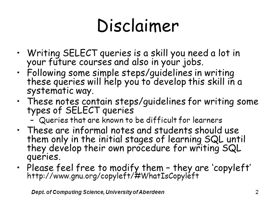 Dept. of Computing Science, University of Aberdeen2 Disclaimer Writing SELECT queries is a skill you need a lot in your future courses and also in you