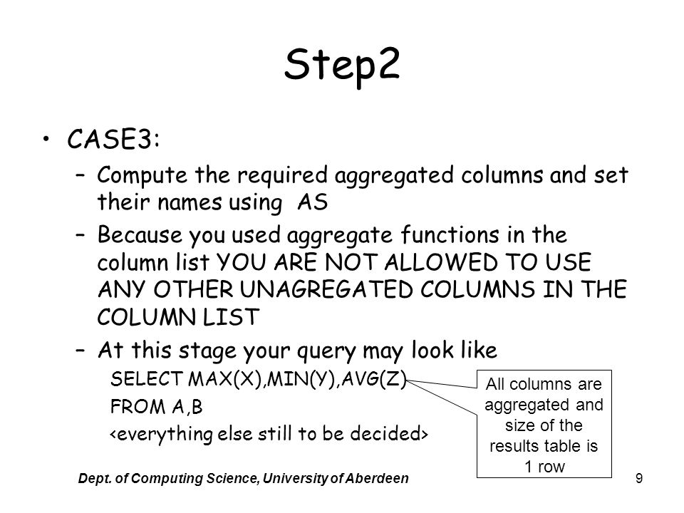 Dept. of Computing Science, University of Aberdeen9 Step2 CASE3: –Compute the required aggregated columns and set their names using AS –Because you us