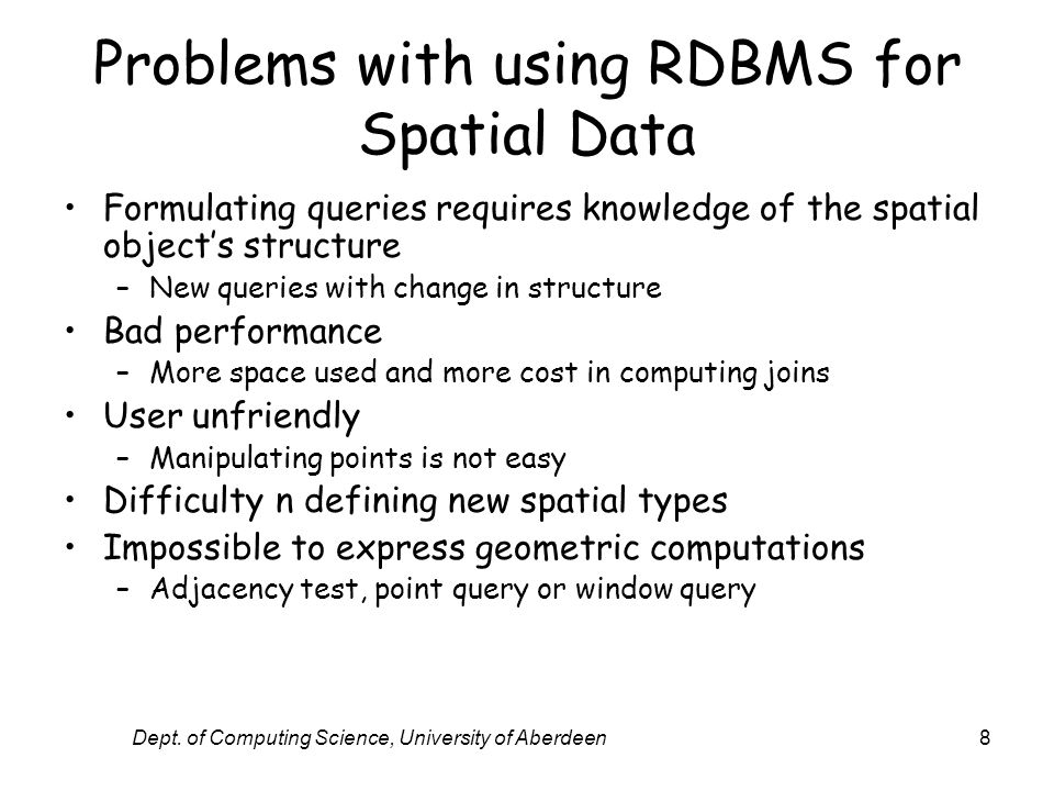 Dept. of Computing Science, University of Aberdeen8 Problems with using RDBMS for Spatial Data Formulating queries requires knowledge of the spatial o