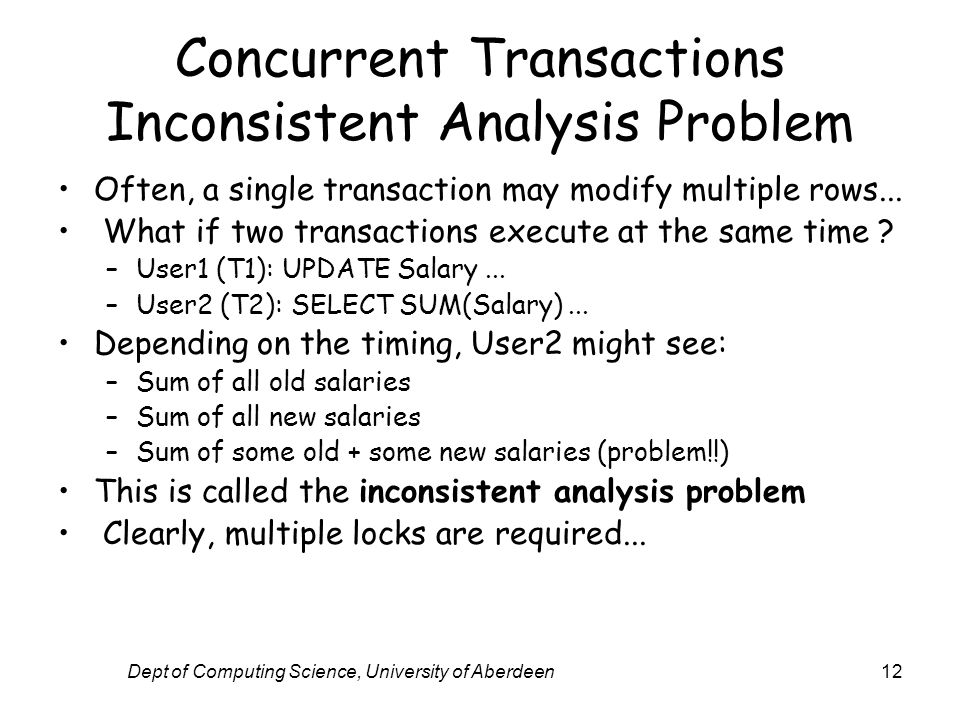 Dept of Computing Science, University of Aberdeen12 Concurrent Transactions Inconsistent Analysis Problem Often, a single transaction may modify multiple rows...