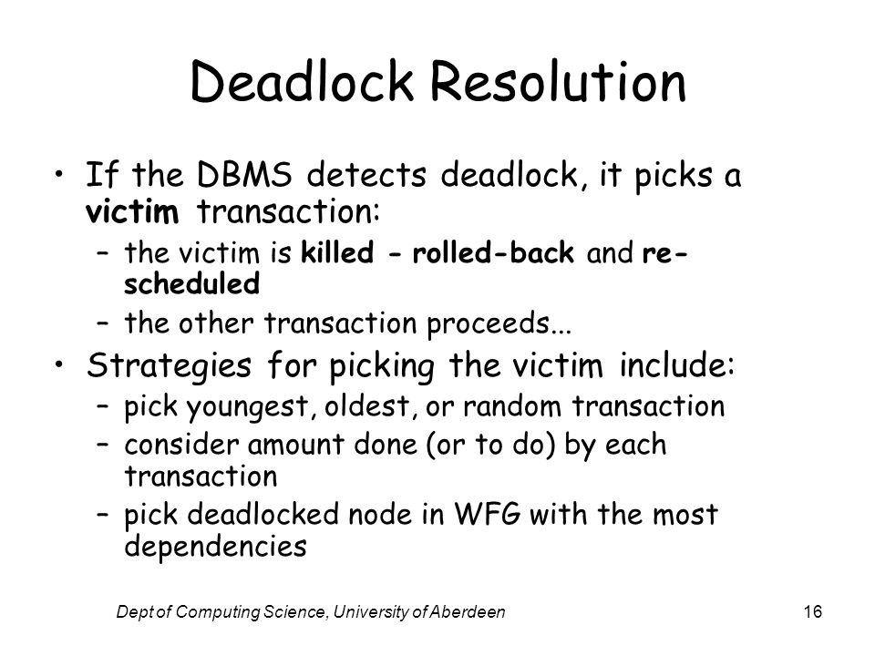 Dept of Computing Science, University of Aberdeen16 Deadlock Resolution If the DBMS detects deadlock, it picks a victim transaction: –the victim is killed - rolled-back and re- scheduled –the other transaction proceeds...