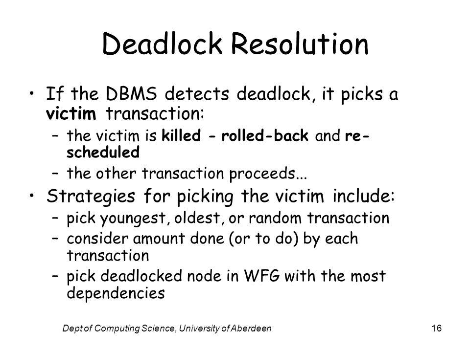 Dept of Computing Science, University of Aberdeen16 Deadlock Resolution If the DBMS detects deadlock, it picks a victim transaction: –the victim is ki
