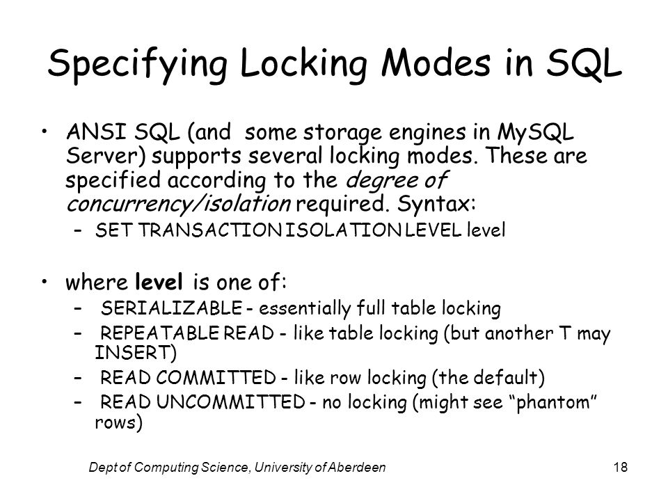 Dept of Computing Science, University of Aberdeen18 Specifying Locking Modes in SQL ANSI SQL (and some storage engines in MySQL Server) supports several locking modes.