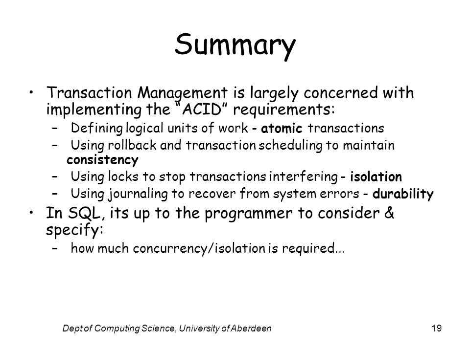 Dept of Computing Science, University of Aberdeen19 Summary Transaction Management is largely concerned with implementing the ACID requirements: – Defining logical units of work - atomic transactions – Using rollback and transaction scheduling to maintain consistency – Using locks to stop transactions interfering - isolation – Using journaling to recover from system errors - durability In SQL, its up to the programmer to consider & specify: – how much concurrency/isolation is required...