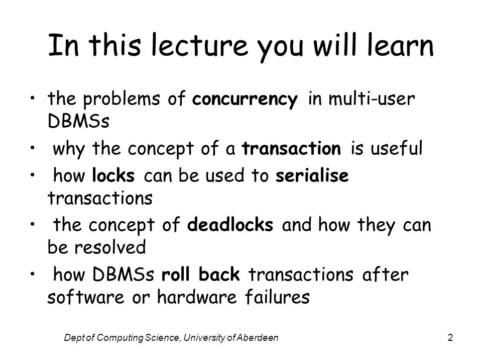 Dept of Computing Science, University of Aberdeen2 In this lecture you will learn the problems of concurrency in multi-user DBMSs why the concept of a transaction is useful how locks can be used to serialise transactions the concept of deadlocks and how they can be resolved how DBMSs roll back transactions after software or hardware failures