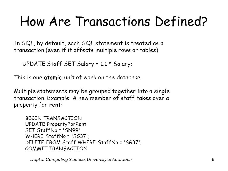 Dept of Computing Science, University of Aberdeen6 How Are Transactions Defined? In SQL, by default, each SQL statement is treated as a transaction (e