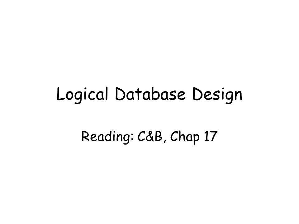 Logical Database Design Reading: C&B, Chap 17