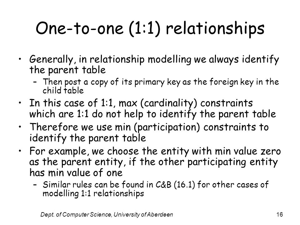 Dept. of Computer Science, University of Aberdeen16 One-to-one (1:1) relationships Generally, in relationship modelling we always identify the parent