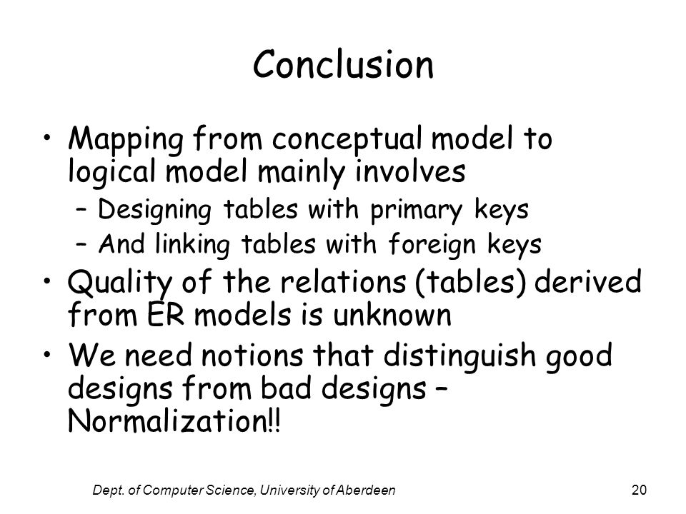 Dept. of Computer Science, University of Aberdeen20 Conclusion Mapping from conceptual model to logical model mainly involves –Designing tables with p