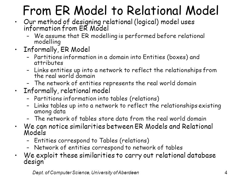 Dept. of Computer Science, University of Aberdeen4 From ER Model to Relational Model Our method of designing relational (logical) model uses informati
