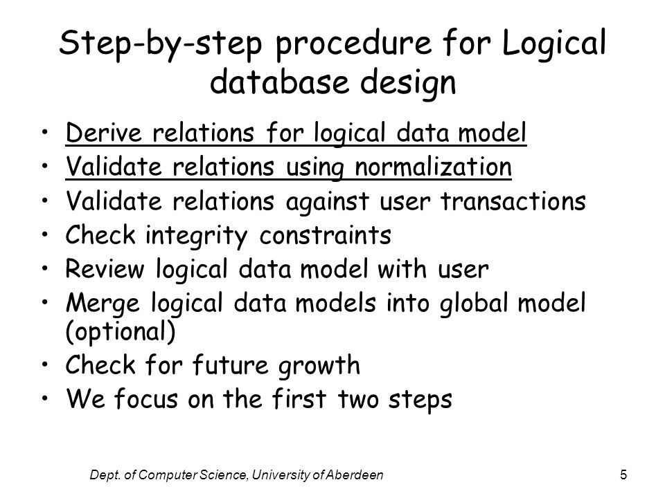 Dept. of Computer Science, University of Aberdeen5 Step-by-step procedure for Logical database design Derive relations for logical data model Validate
