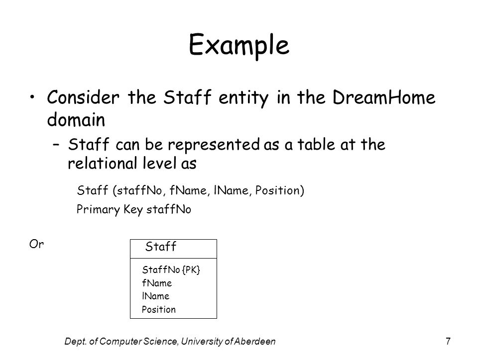 Dept. of Computer Science, University of Aberdeen7 Example Consider the Staff entity in the DreamHome domain –Staff can be represented as a table at t