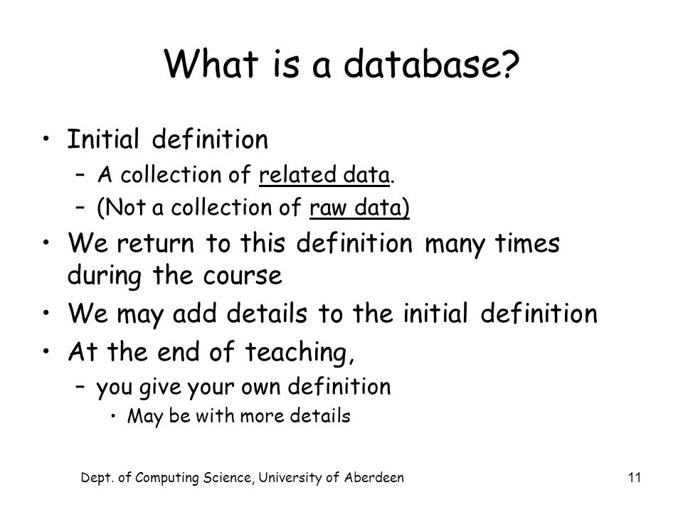 Dept. of Computing Science, University of Aberdeen 11 What is a database? Initial definition –A collection of related data. –(Not a collection of raw